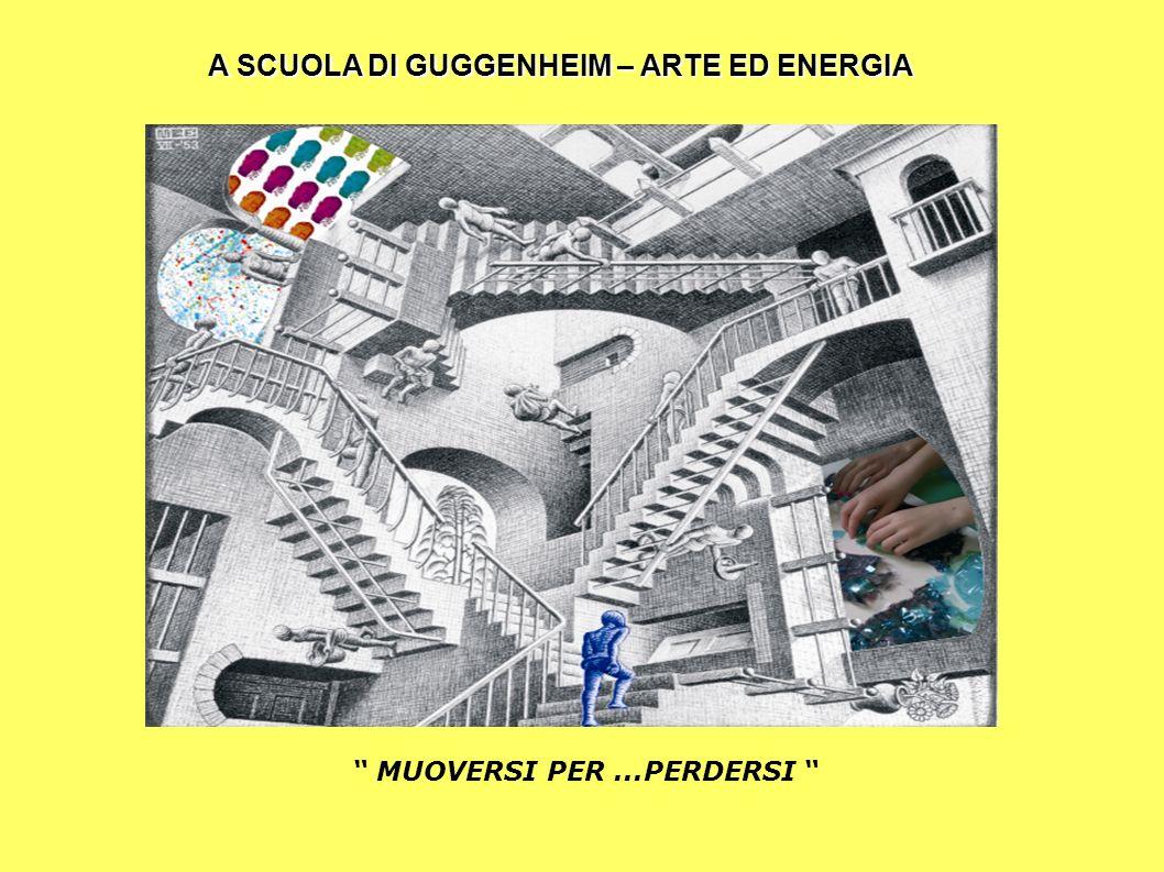 A SCUOLA DI GUGGENHEIM – ARTE ED ENERGIA MUOVERSI PER ...PERDERSI