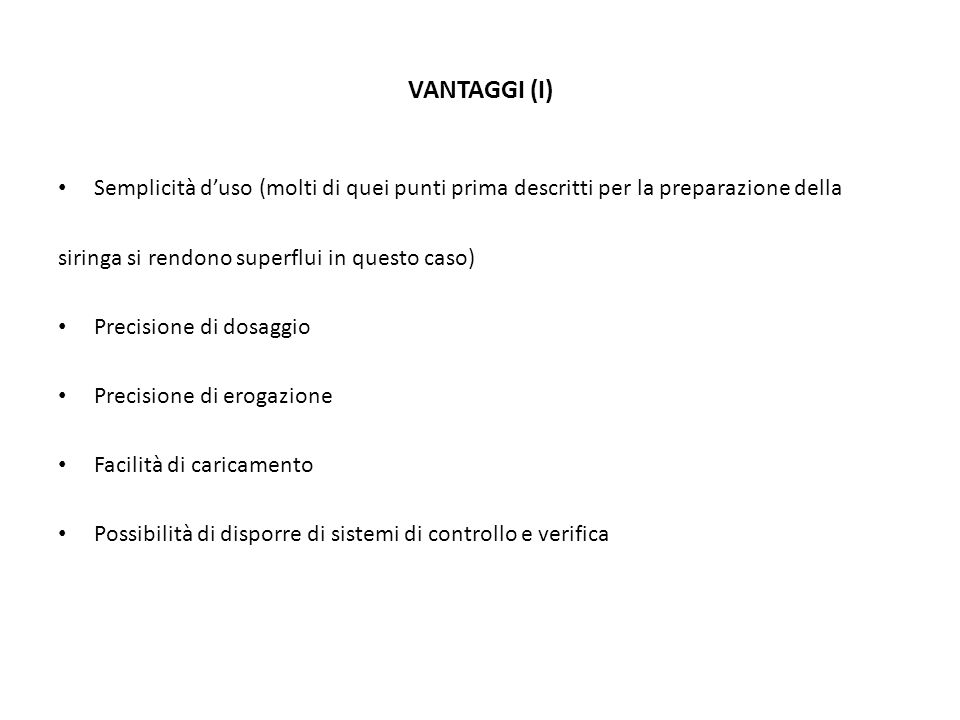 VANTAGGI (I) Semplicità d'uso (molti di quei punti prima descritti per la preparazione della. siringa si rendono superflui in questo caso)
