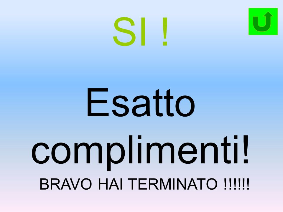 SI ! Esatto complimenti! BRAVO HAI TERMINATO !!!!!!