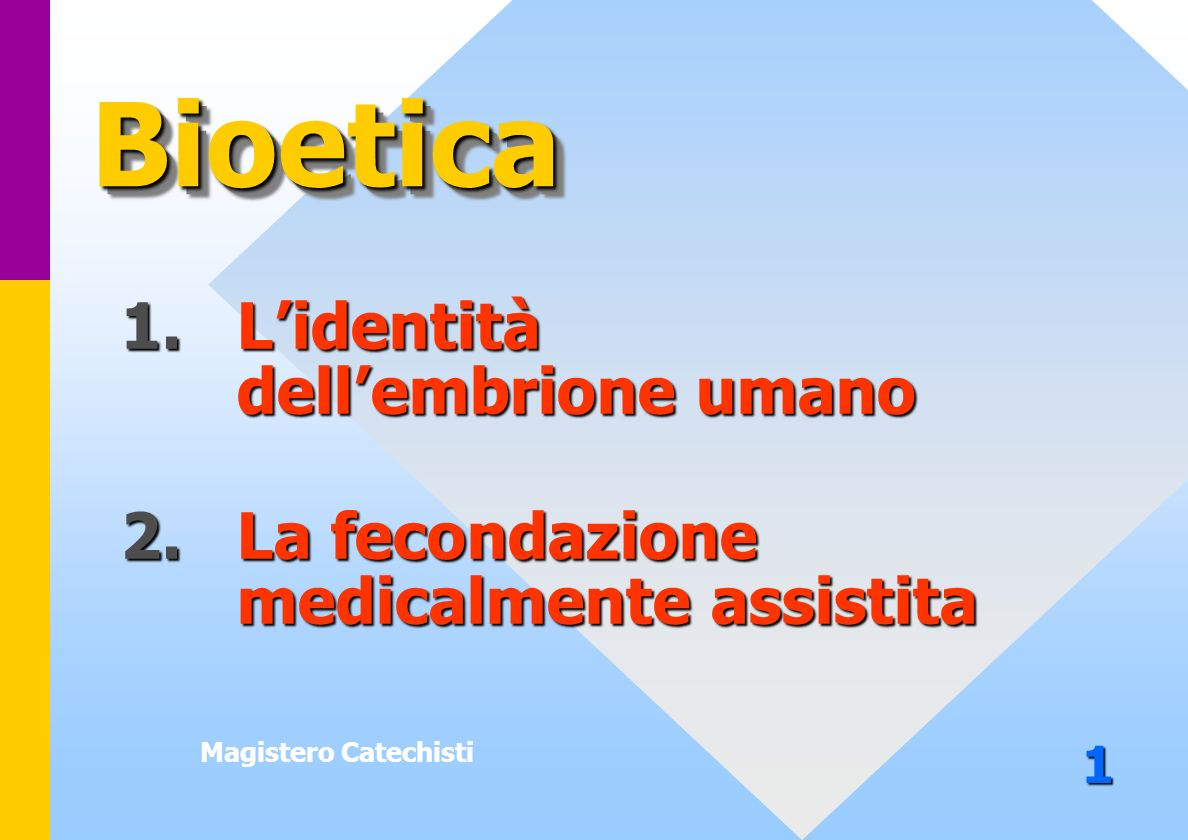 Bioetica 1. L'identità dell'embrione umano 2. La fecondazione medicalmente assistita. Magistero Catechisti.