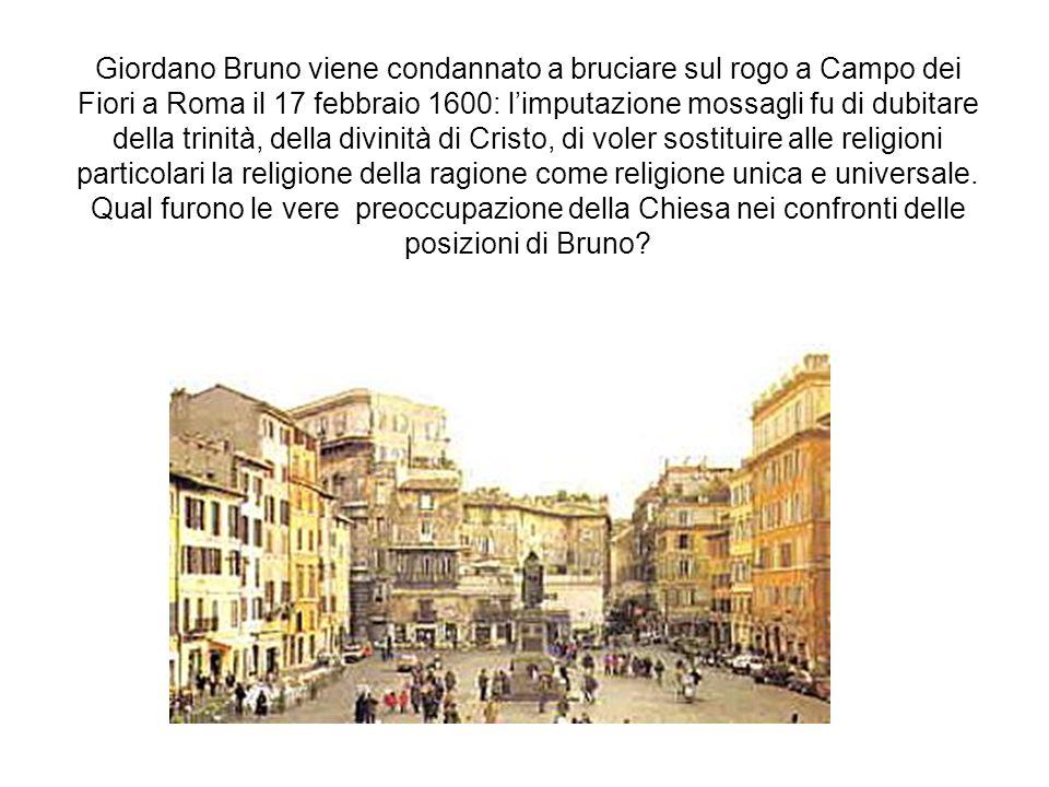 Giordano Bruno viene condannato a bruciare sul rogo a Campo dei Fiori a Roma il 17 febbraio 1600: l'imputazione mossagli fu di dubitare della trinità, della divinità di Cristo, di voler sostituire alle religioni particolari la religione della ragione come religione unica e universale.