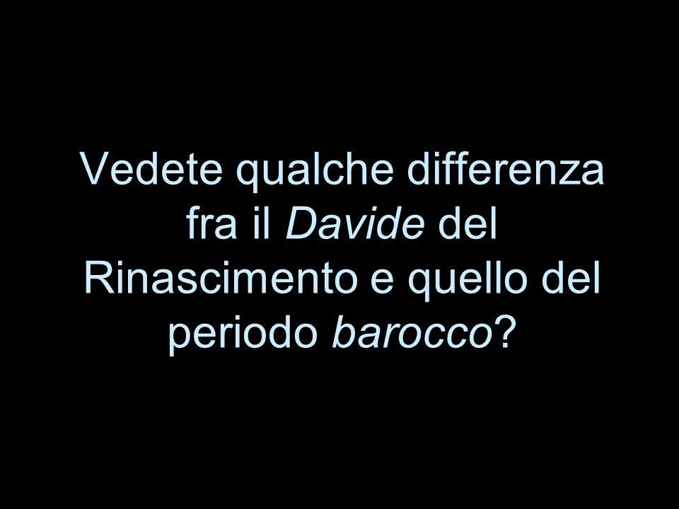Vedete qualche differenza fra il Davide del Rinascimento e quello del periodo barocco