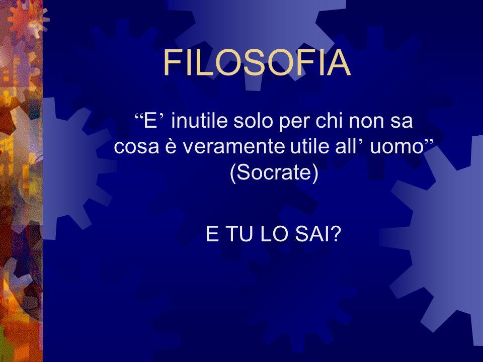 FILOSOFIA E' inutile solo per chi non sa cosa è veramente utile all' uomo (Socrate) E TU LO SAI