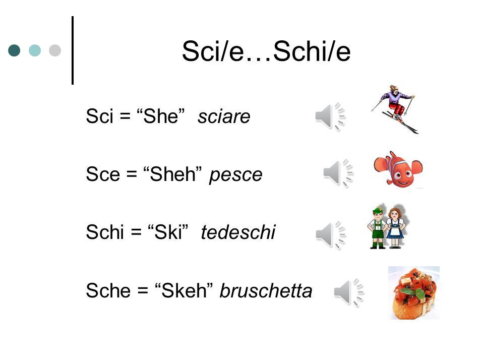 Sci/e…Schi/e Sci = She sciare Sce = Sheh pesce