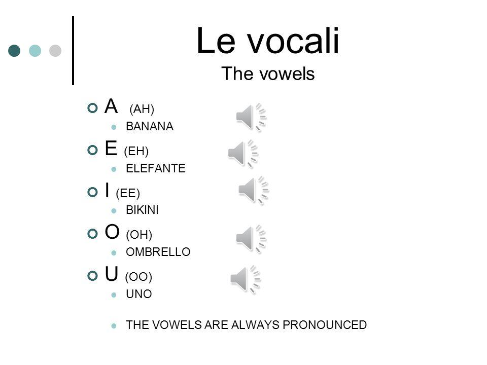 Le vocali The vowels A (AH) E (EH) I (EE) O (OH) U (OO) BANANA