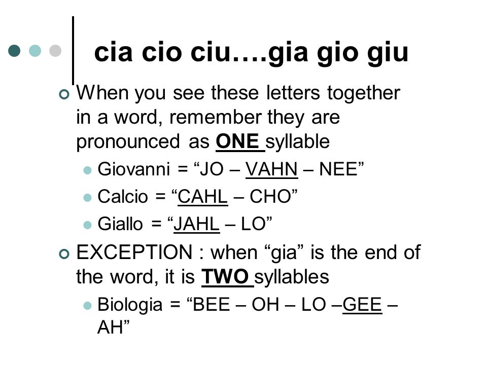 cia cio ciu….gia gio giu When you see these letters together in a word, remember they are pronounced as ONE syllable.