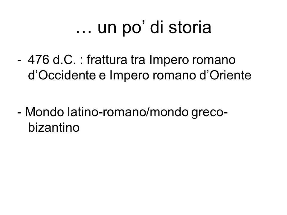 … un po' di storia 476 d.C. : frattura tra Impero romano d'Occidente e Impero romano d'Oriente.