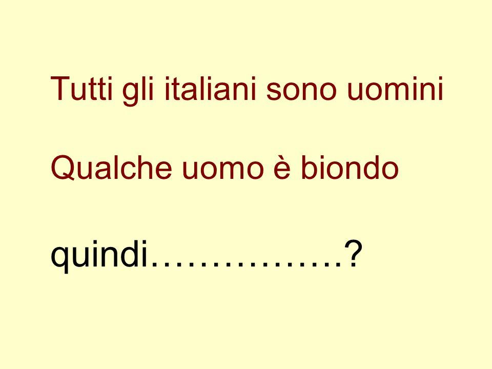 Tutti gli italiani sono uomini Qualche uomo è biondo quindi…………….