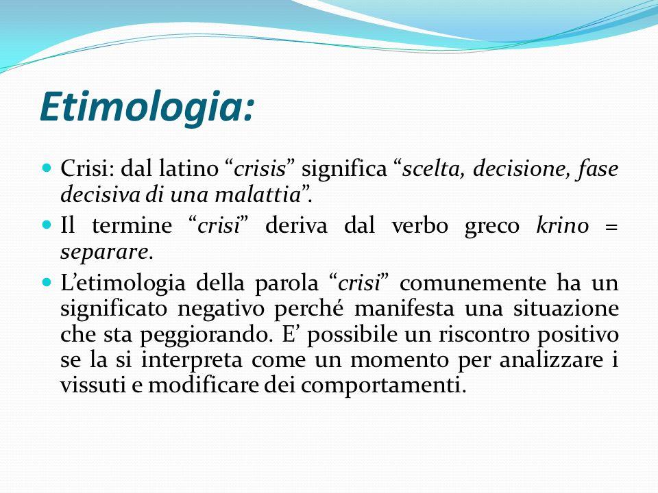 Etimologia: Crisi: dal latino crisis significa scelta, decisione, fase decisiva di una malattia .