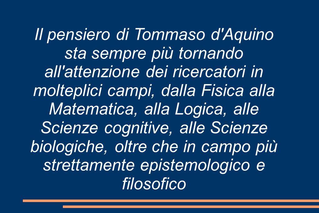 Il pensiero di Tommaso d Aquino sta sempre più tornando all attenzione dei ricercatori in molteplici campi, dalla Fisica alla Matematica, alla Logica, alle Scienze cognitive, alle Scienze biologiche, oltre che in campo più strettamente epistemologico e filosofico