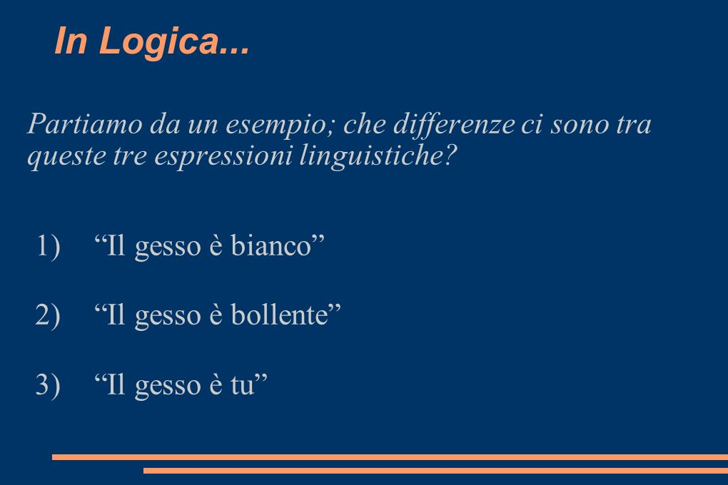 In Logica... Partiamo da un esempio; che differenze ci sono tra queste tre espressioni linguistiche