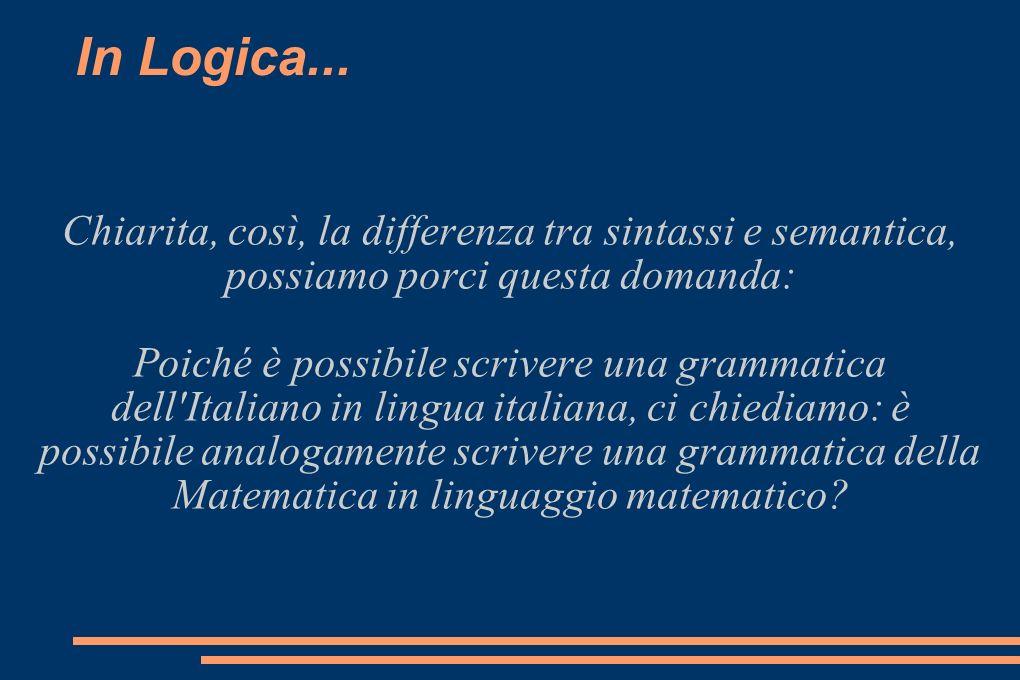 In Logica... Chiarita, così, la differenza tra sintassi e semantica, possiamo porci questa domanda:
