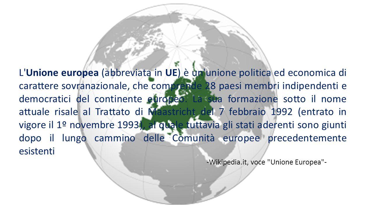 L Unione europea (abbreviata in UE) è un unione politica ed economica di carattere sovranazionale, che comprende 28 paesi membri indipendenti e democratici del continente europeo. La sua formazione sotto il nome attuale risale al Trattato di Maastricht del 7 febbraio 1992 (entrato in vigore il 1º novembre 1993), al quale tuttavia gli stati aderenti sono giunti dopo il lungo cammino delle Comunità europee precedentemente esistenti