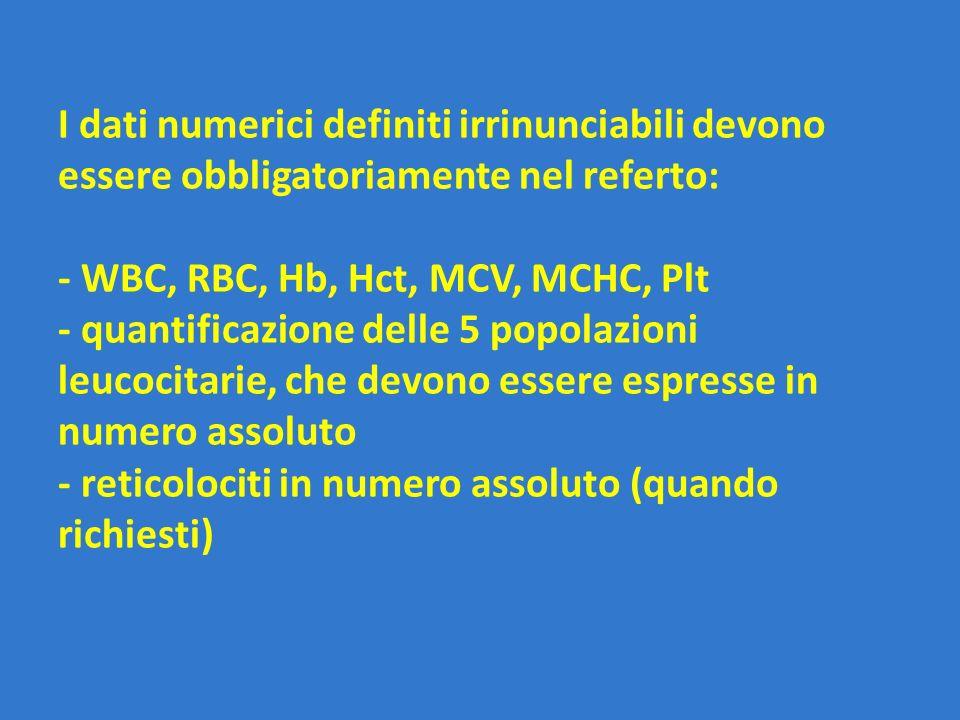 I dati numerici definiti irrinunciabili devono essere obbligatoriamente nel referto: - WBC, RBC, Hb, Hct, MCV, MCHC, Plt - quantificazione delle 5 popolazioni leucocitarie, che devono essere espresse in numero assoluto - reticolociti in numero assoluto (quando richiesti)