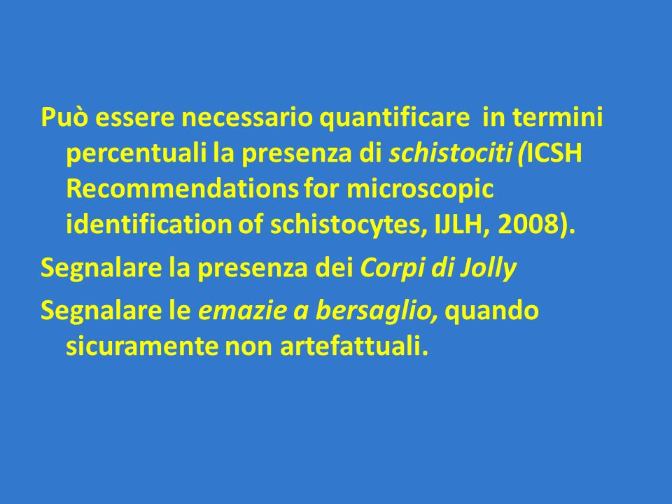 Può essere necessario quantificare in termini percentuali la presenza di schistociti (ICSH Recommendations for microscopic identification of schistocytes, IJLH, 2008).