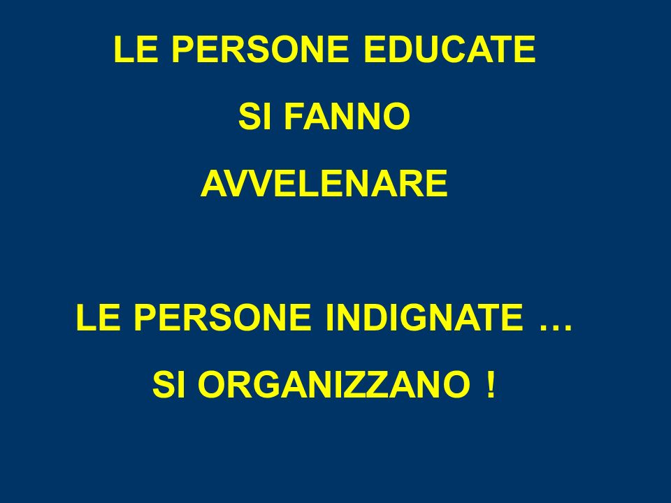 LE PERSONE EDUCATE SI FANNO AVVELENARE LE PERSONE INDIGNATE … SI ORGANIZZANO !