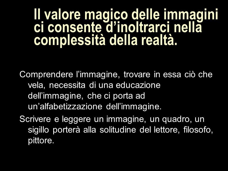 Il valore magico delle immagini ci consente d'inoltrarci nella complessità della realtà.