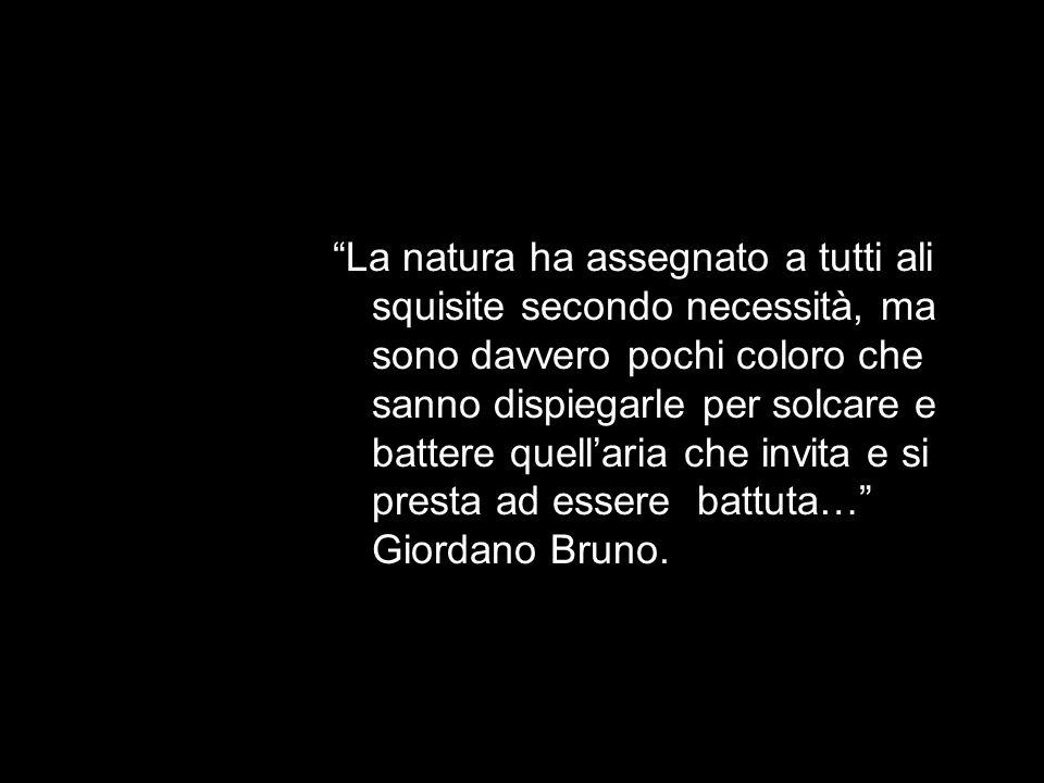La natura ha assegnato a tutti ali squisite secondo necessità, ma sono davvero pochi coloro che sanno dispiegarle per solcare e battere quell'aria che invita e si presta ad essere battuta… Giordano Bruno.