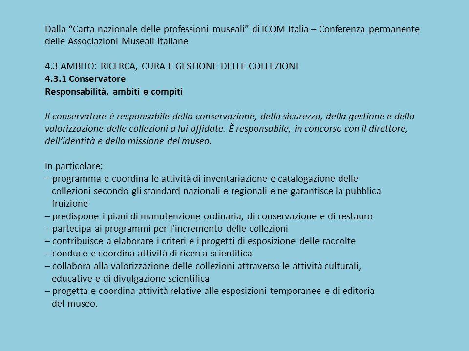 Dalla Carta nazionale delle professioni museali di ICOM Italia – Conferenza permanente delle Associazioni Museali italiane 4.3 AMBITO: RICERCA, CURA E GESTIONE DELLE COLLEZIONI 4.3.1 Conservatore Responsabilità, ambiti e compiti Il conservatore è responsabile della conservazione, della sicurezza, della gestione e della valorizzazione delle collezioni a lui affidate.