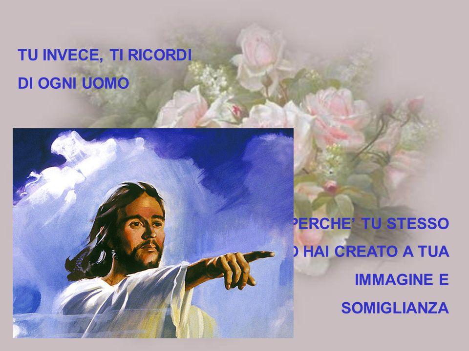 TU INVECE, TI RICORDI DI OGNI UOMO PERCHE' TU STESSO LO HAI CREATO A TUA IMMAGINE E SOMIGLIANZA