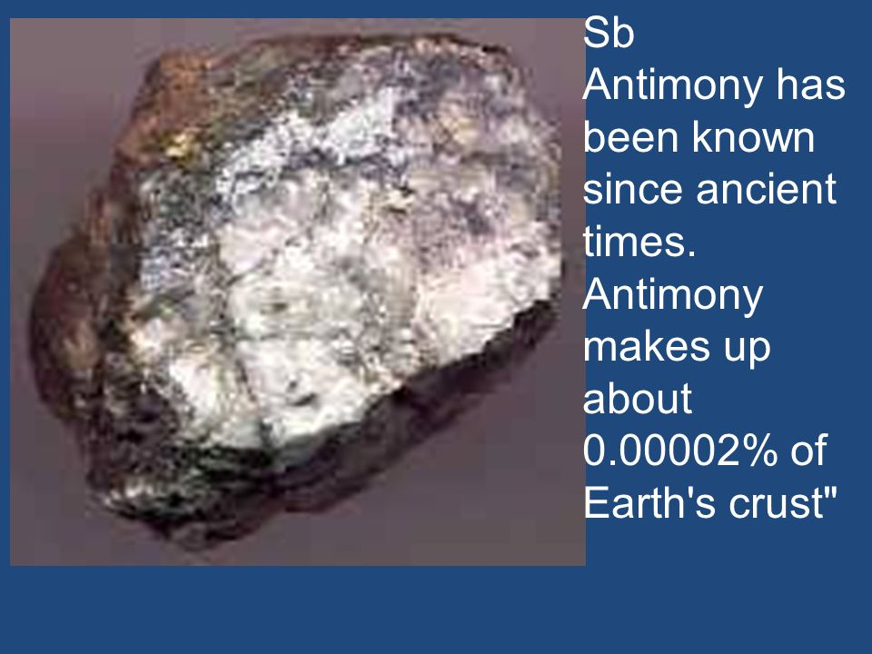Sb Antimony has been known since ancient times. Antimony makes up about % of Earth s crust