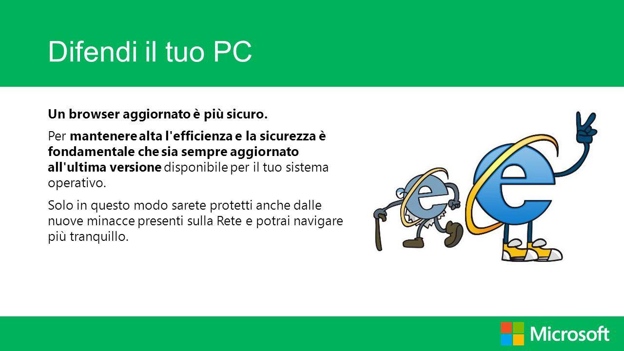 Difendi il tuo PC Un browser aggiornato è più sicuro.