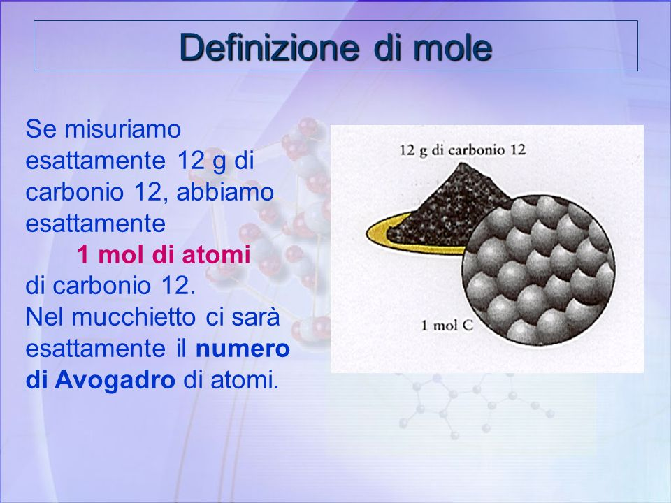 Definizione di mole Se misuriamo esattamente 12 g di carbonio 12, abbiamo esattamente. 1 mol di atomi.