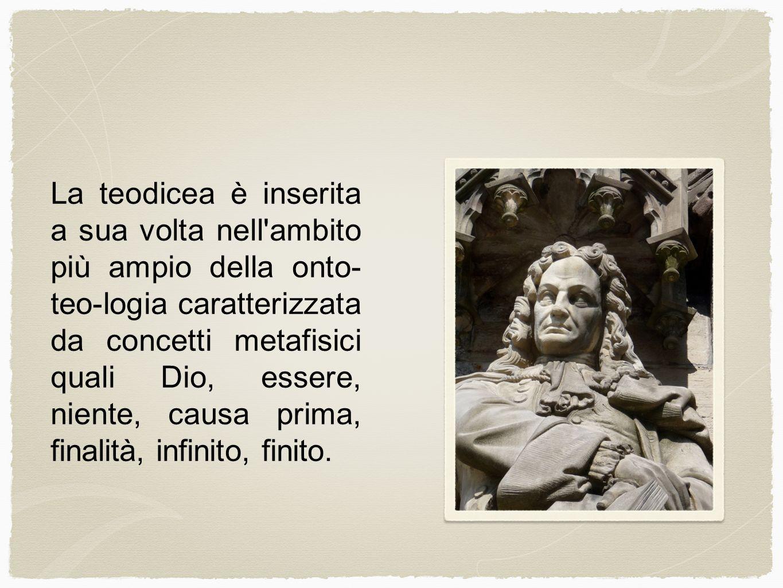 La teodicea è inserita a sua volta nell ambito più ampio della onto-teo-logia caratterizzata da concetti metafisici quali Dio, essere, niente, causa prima, finalità, infinito, finito.