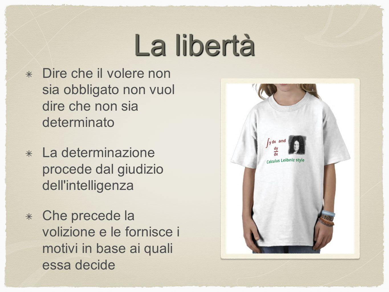 La libertà Dire che il volere non sia obbligato non vuol dire che non sia determinato. La determinazione procede dal giudizio dell intelligenza.