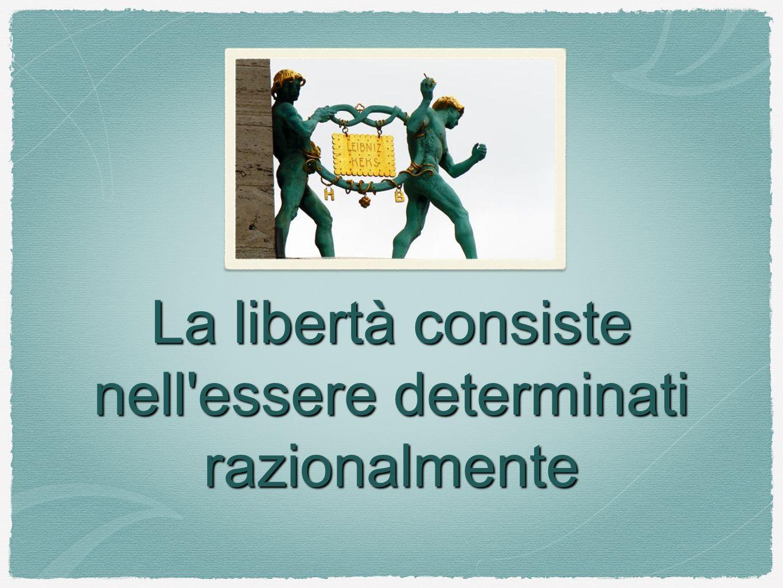 La libertà consiste nell essere determinati razionalmente