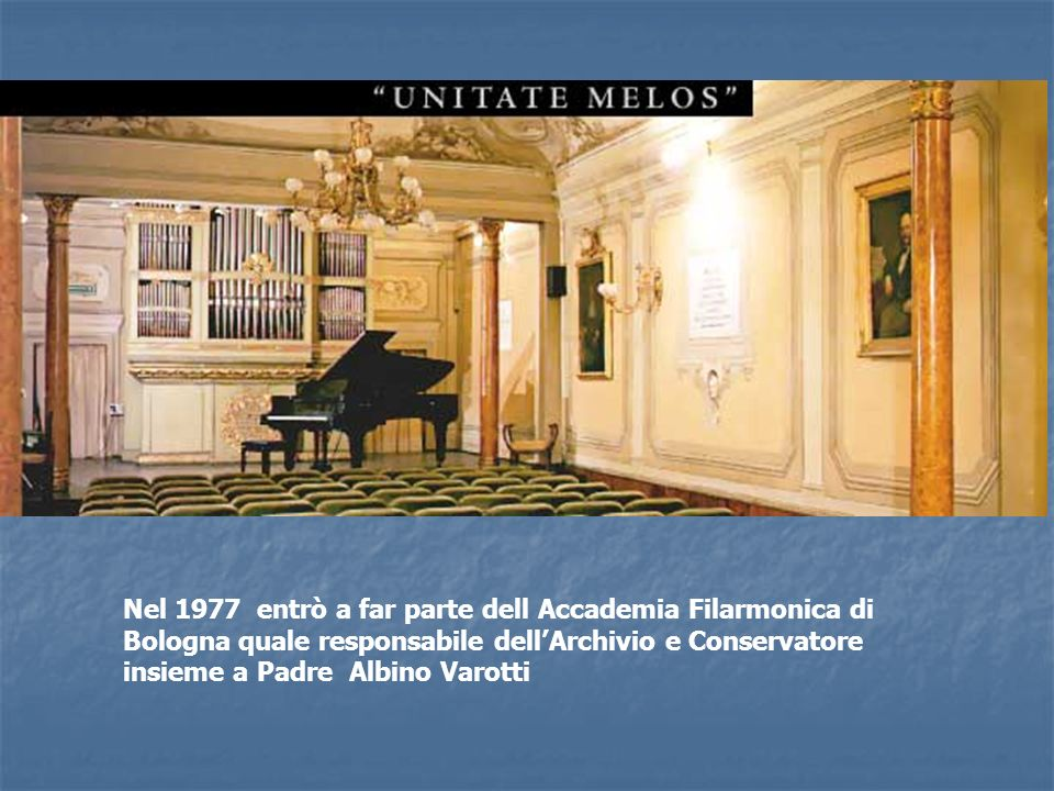 Nel 1977 entrò a far parte dell Accademia Filarmonica di Bologna quale responsabile dell'Archivio e Conservatore insieme a Padre Albino Varotti