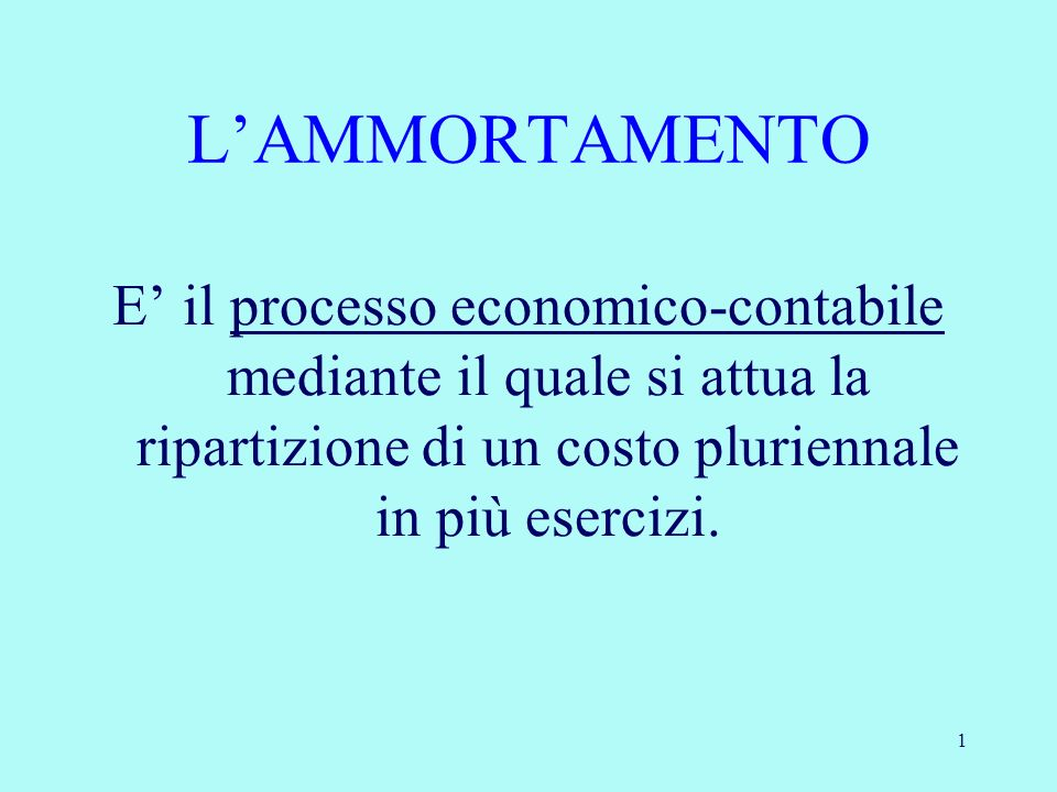 L'AMMORTAMENTOE' il processo economico-contabile mediante il quale si attua la ripartizione di un costo pluriennale in più esercizi.