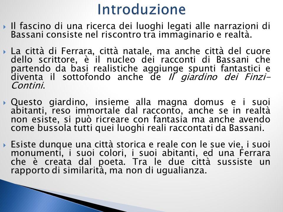Introduzione Il fascino di una ricerca dei luoghi legati alle narrazioni di Bassani consiste nel riscontro tra immaginario e realtà.