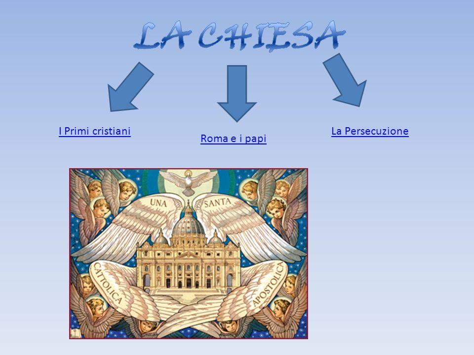 LA CHIESA I Primi cristiani La Persecuzione Roma e i papi