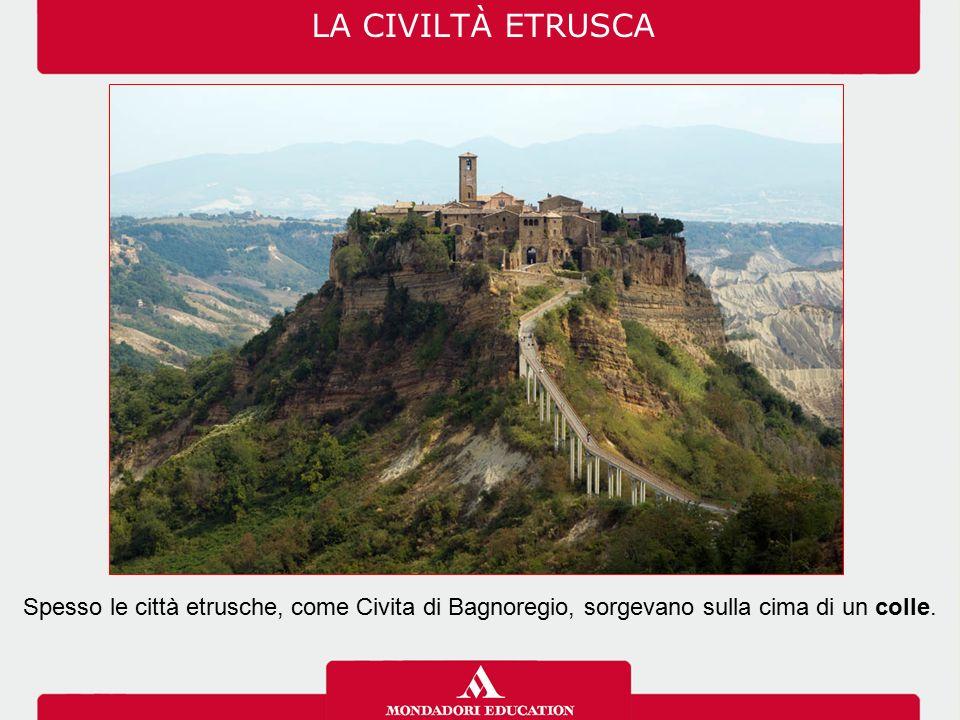 LA CIVILTÀ ETRUSCA Spesso le città etrusche, come Civita di Bagnoregio, sorgevano sulla cima di un colle.