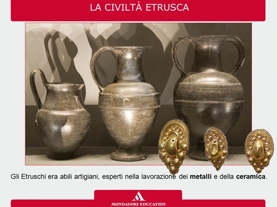 LA CIVILTÀ ETRUSCA Gli Etruschi era abili artigiani, esperti nella lavorazione dei metalli e della ceramica.