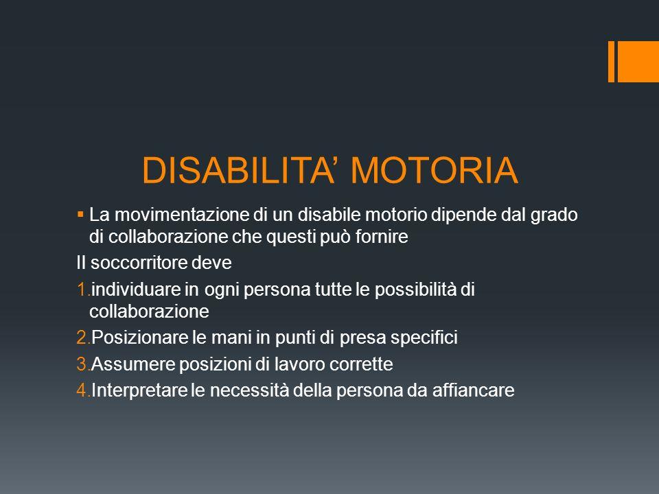 DISABILITA' MOTORIA La movimentazione di un disabile motorio dipende dal grado di collaborazione che questi può fornire.