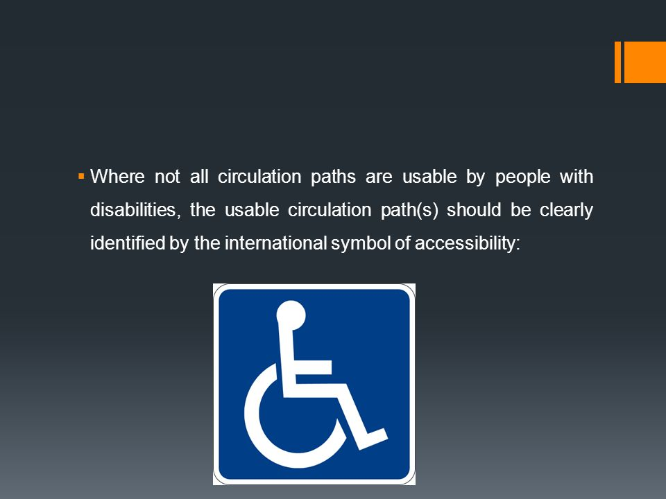 Where not all circulation paths are usable by people with disabilities, the usable circulation path(s) should be clearly identified by the international symbol of accessibility:
