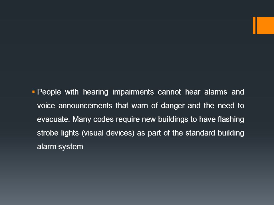 People with hearing impairments cannot hear alarms and voice announcements that warn of danger and the need to evacuate.