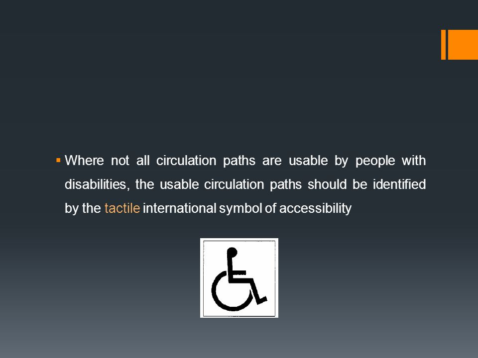 Where not all circulation paths are usable by people with disabilities, the usable circulation paths should be identified by the tactile international symbol of accessibility