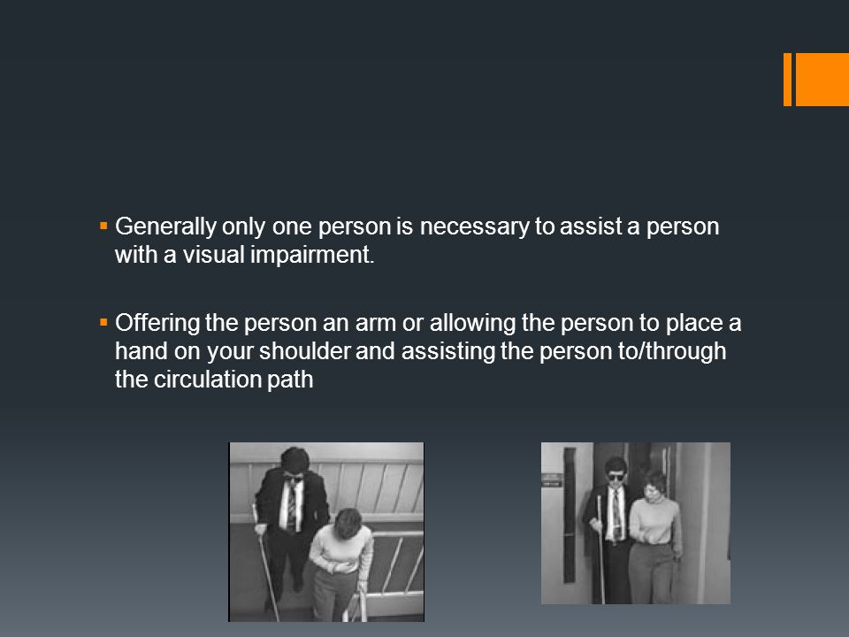 Generally only one person is necessary to assist a person with a visual impairment.
