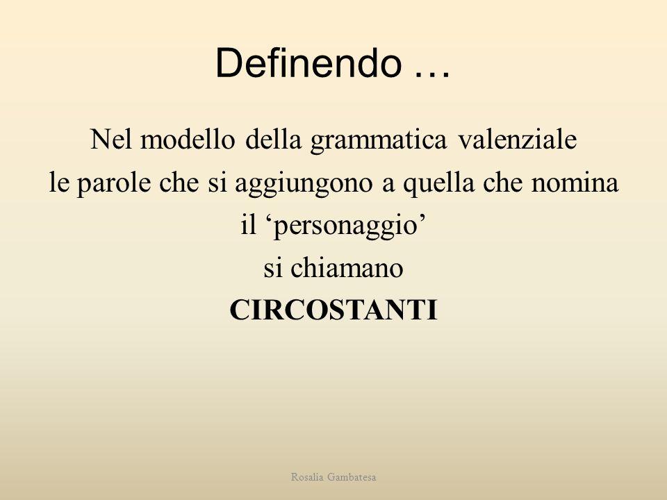 Definendo … Nel modello della grammatica valenziale le parole che si aggiungono a quella che nomina il 'personaggio' si chiamano CIRCOSTANTI
