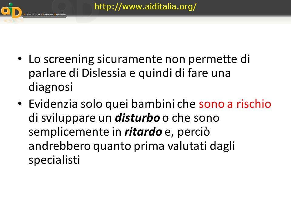 http://www.aiditalia.org/ Lo screening sicuramente non permette di parlare di Dislessia e quindi di fare una diagnosi.