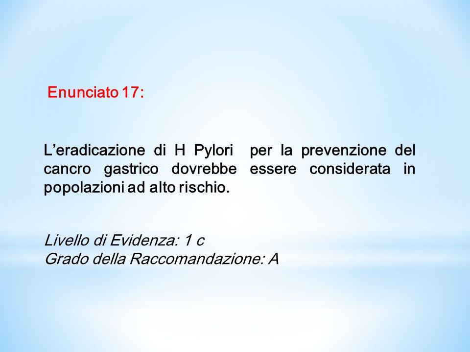 Enunciato 17: L'eradicazione di H Pylori per la prevenzione del cancro gastrico dovrebbe essere considerata in popolazioni ad alto rischio.