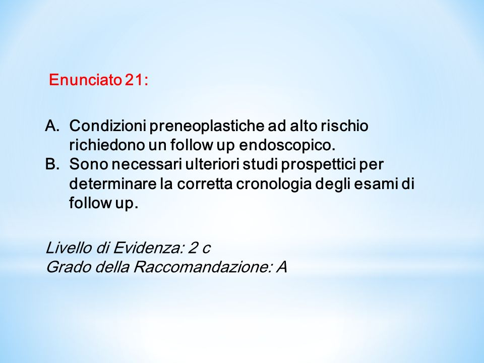 Enunciato 21: Condizioni preneoplastiche ad alto rischio richiedono un follow up endoscopico.