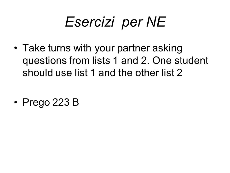 Esercizi per NETake turns with your partner asking questions from lists 1 and 2. One student should use list 1 and the other list 2.