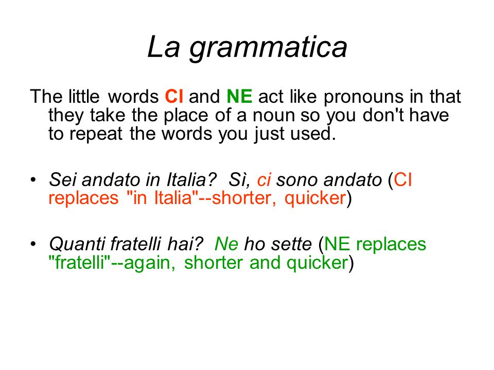 La grammatica The little words CI and NE act like pronouns in that they take the place of a noun so you don t have to repeat the words you just used.