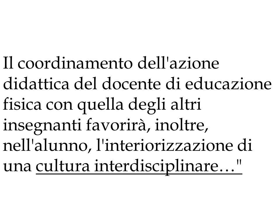 Il coordinamento dell azione didattica del docente di educazione fisica con quella degli altri insegnanti favorirà, inoltre, nell alunno, l interiorizzazione di una cultura interdisciplinare…