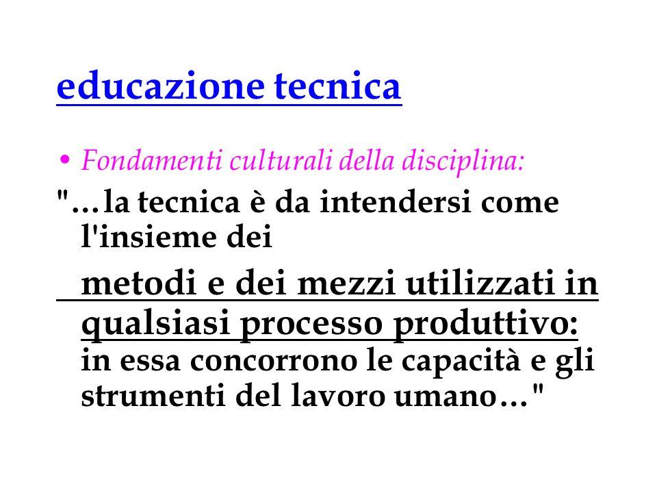 educazione tecnica Fondamenti culturali della disciplina: …la tecnica è da intendersi come l insieme dei.