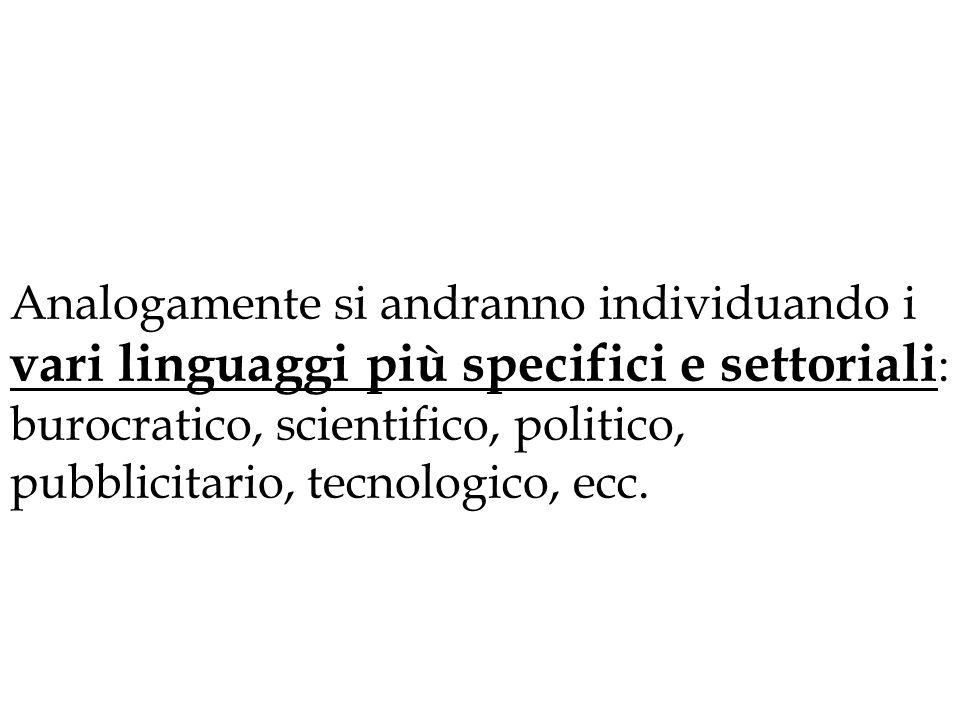 Analogamente si andranno individuando i vari linguaggi più specifici e settoriali: burocratico, scientifico, politico, pubblicitario, tecnologico, ecc.